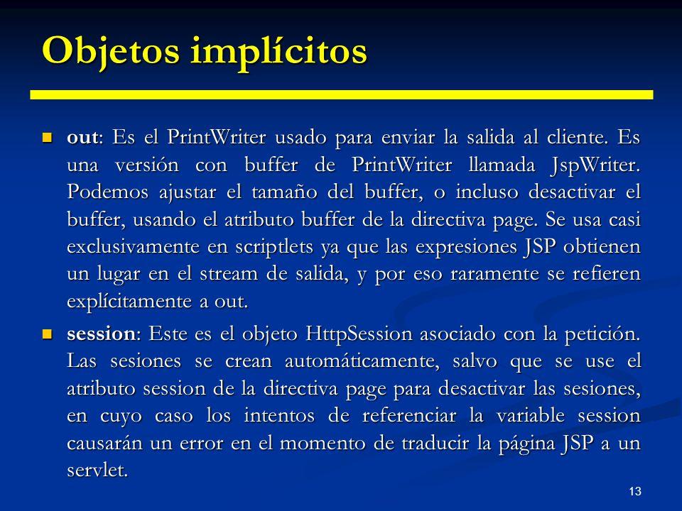 13 Objetos implícitos out: Es el PrintWriter usado para enviar la salida al cliente. Es una versión con buffer de PrintWriter llamada JspWriter. Podem