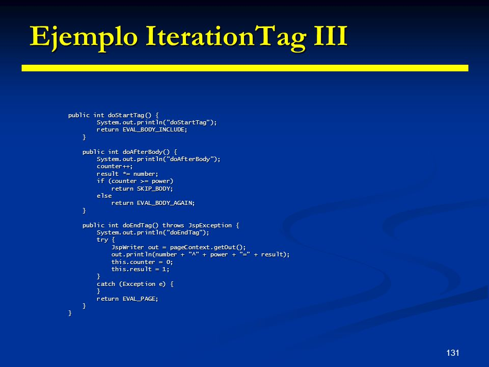 131 Ejemplo IterationTag III public int doStartTag() { System.out.println(