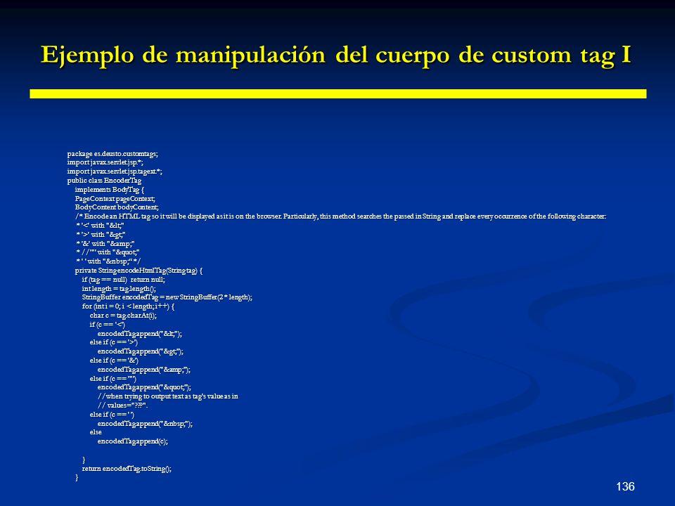 136 Ejemplo de manipulación del cuerpo de custom tag I package es.deusto.customtags; import javax.servlet.jsp.*; import javax.servlet.jsp.tagext.*; pu