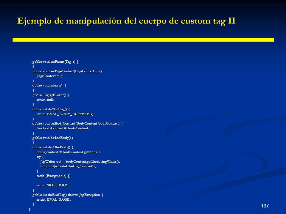 137 Ejemplo de manipulación del cuerpo de custom tag II public void setParent(Tag t) { public void setParent(Tag t) { } public void setPageContext(Pag