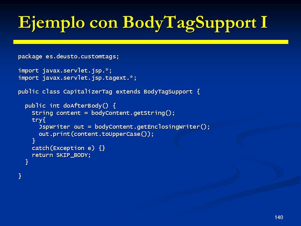 140 Ejemplo con BodyTagSupport I package es.deusto.customtags; import javax.servlet.jsp.*; import javax.servlet.jsp.tagext.*; public class Capitalizer