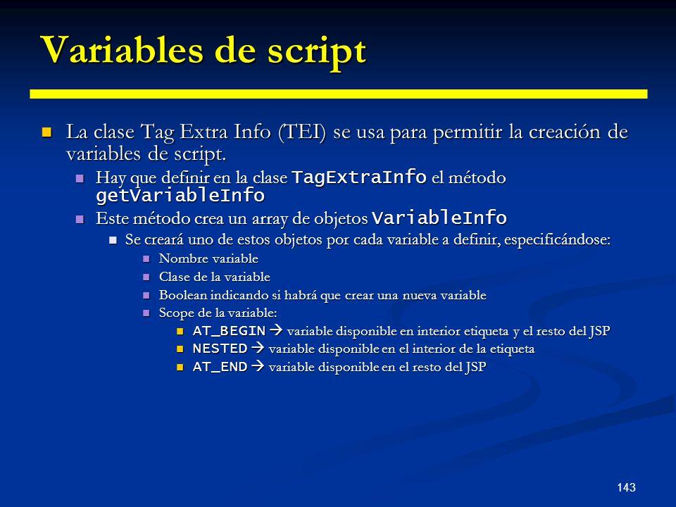 143 Variables de script La clase Tag Extra Info (TEI) se usa para permitir la creación de variables de script. La clase Tag Extra Info (TEI) se usa pa