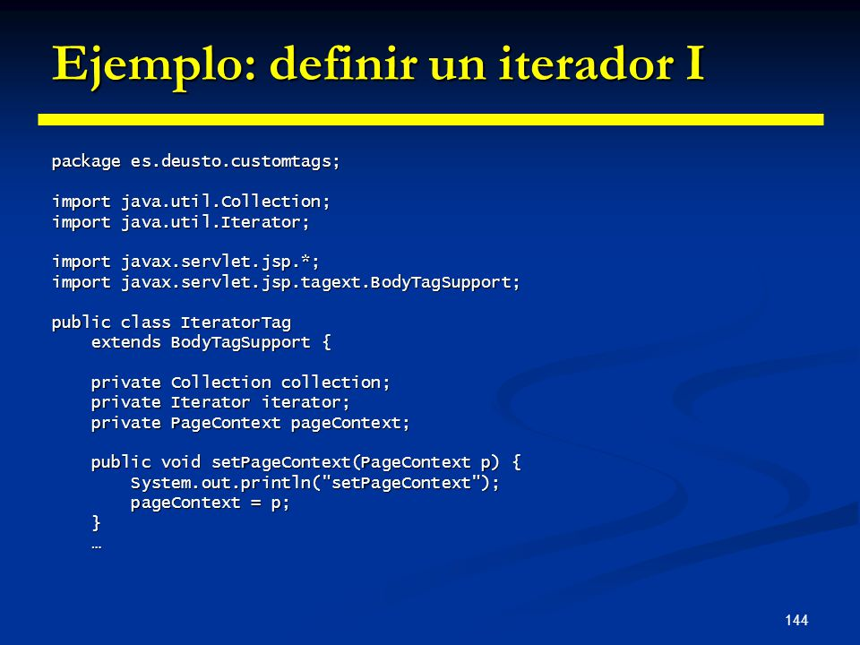 144 Ejemplo: definir un iterador I package es.deusto.customtags; import java.util.Collection; import java.util.Iterator; import javax.servlet.jsp.*; i