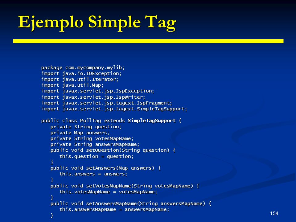 154 Ejemplo Simple Tag package com.mycompany.mylib; import java.io.IOException; import java.util.Iterator; import java.util.Map; import javax.servlet.