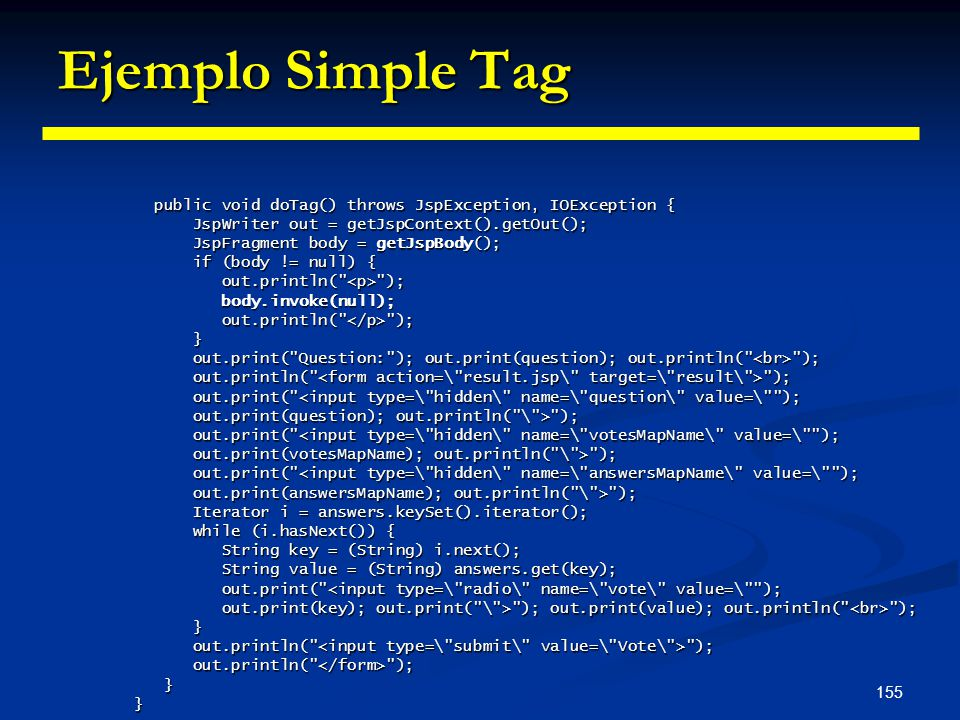 155 Ejemplo Simple Tag public void doTag() throws JspException, IOException { public void doTag() throws JspException, IOException { JspWriter out = g