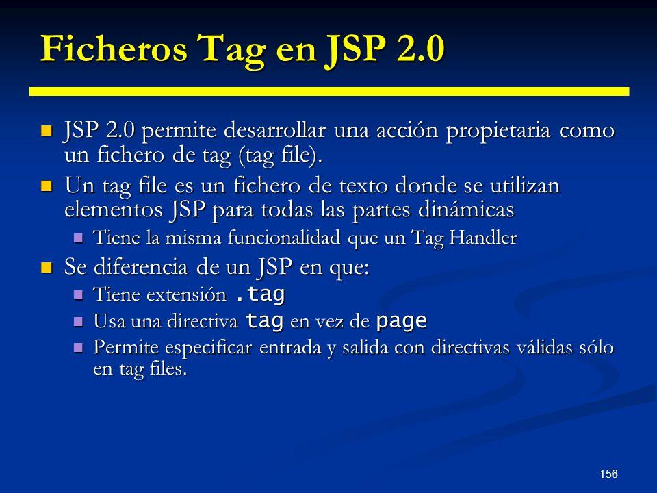 156 Ficheros Tag en JSP 2.0 JSP 2.0 permite desarrollar una acción propietaria como un fichero de tag (tag file). JSP 2.0 permite desarrollar una acci