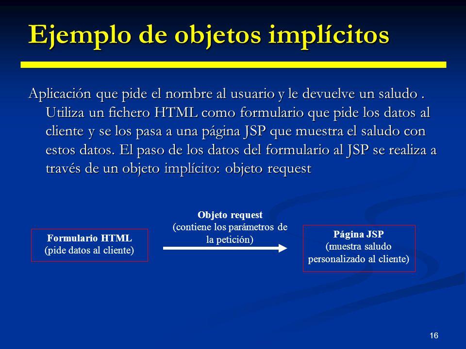 16 Ejemplo de objetos implícitos Aplicación que pide el nombre al usuario y le devuelve un saludo. Utiliza un fichero HTML como formulario que pide lo