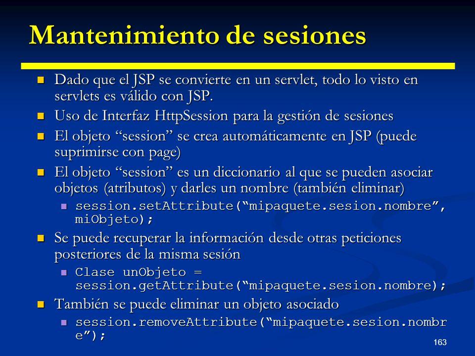163 Mantenimiento de sesiones Dado que el JSP se convierte en un servlet, todo lo visto en servlets es válido con JSP. Dado que el JSP se convierte en