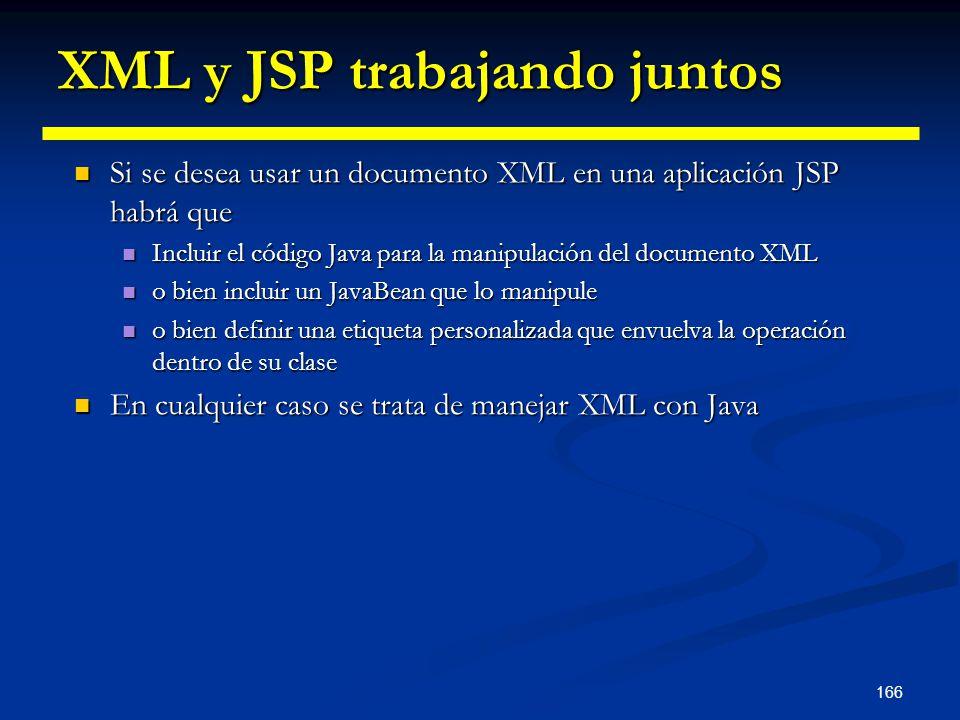 166 XML y JSP trabajando juntos Si se desea usar un documento XML en una aplicación JSP habrá que Si se desea usar un documento XML en una aplicación