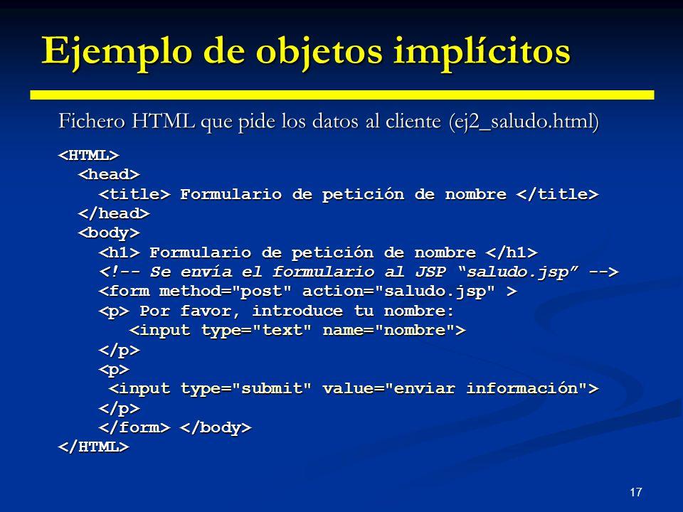 17 Ejemplo de objetos implícitos Fichero HTML que pide los datos al cliente (ej2_saludo.html) <HTML> Formulario de petición de nombre Formulario de pe