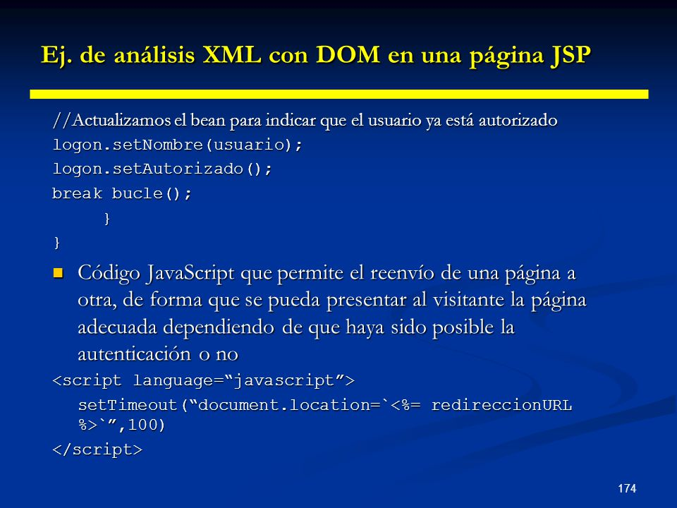 174 Ej. de análisis XML con DOM en una página JSP //Actualizamos el bean para indicar que el usuario ya está autorizado logon.setNombre(usuario);logon