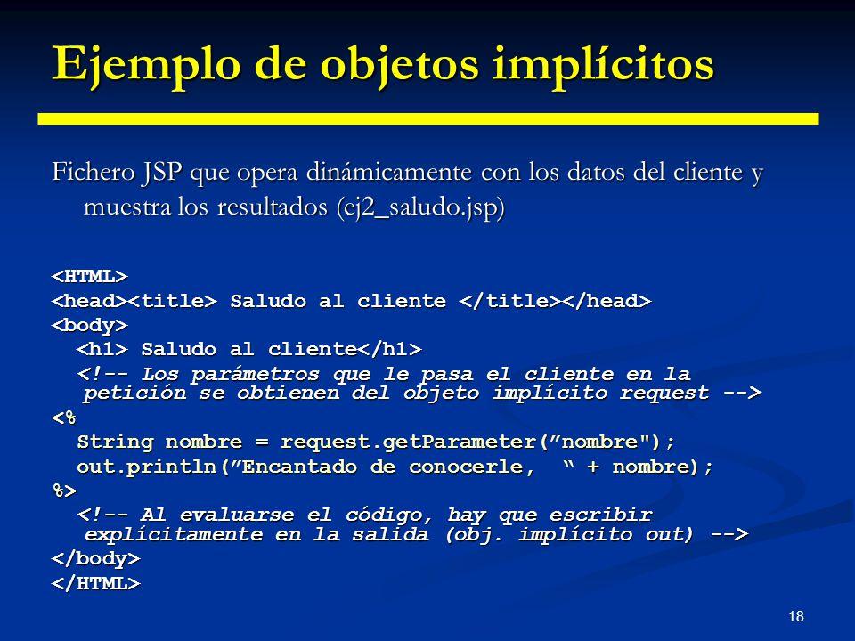 18 Ejemplo de objetos implícitos Fichero JSP que opera dinámicamente con los datos del cliente y muestra los resultados (ej2_saludo.jsp) <HTML> Saludo