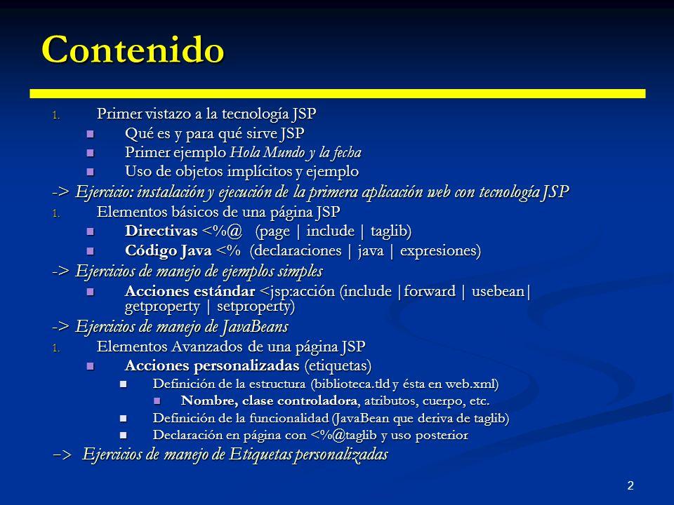 2 Contenido 1. Primer vistazo a la tecnología JSP Qué es y para qué sirve JSP Qué es y para qué sirve JSP Primer ejemplo Hola Mundo y la fecha Primer