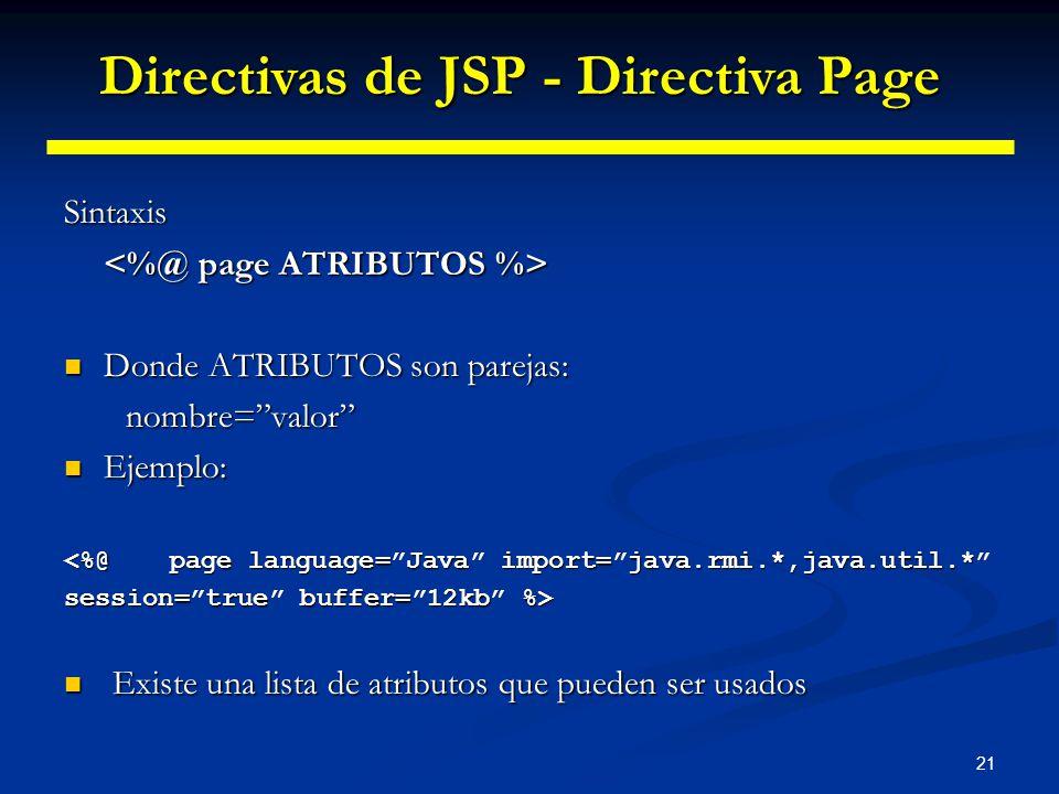 21 Sintaxis Donde ATRIBUTOS son parejas: Donde ATRIBUTOS son parejas: nombre=valor nombre=valor Ejemplo: Ejemplo: <%@ page language=Java import=java.r