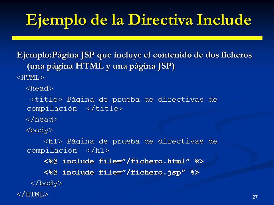 27 Ejemplo:Página JSP que incluye el contenido de dos ficheros (una página HTML y una página JSP) <HTML> Página de prueba de directivas de compilación