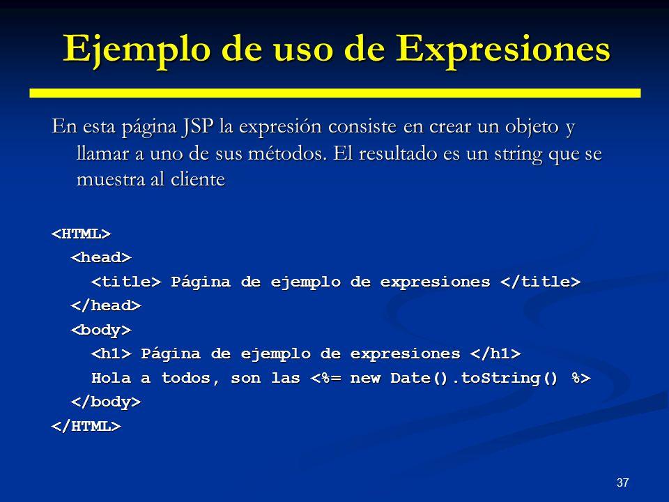 37 En esta página JSP la expresión consiste en crear un objeto y llamar a uno de sus métodos. El resultado es un string que se muestra al cliente <HTM