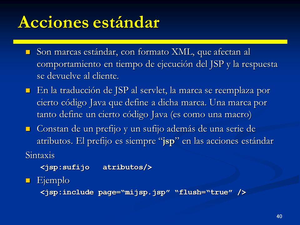 40 Acciones estándar Son marcas estándar, con formato XML, que afectan al comportamiento en tiempo de ejecución del JSP y la respuesta se devuelve al