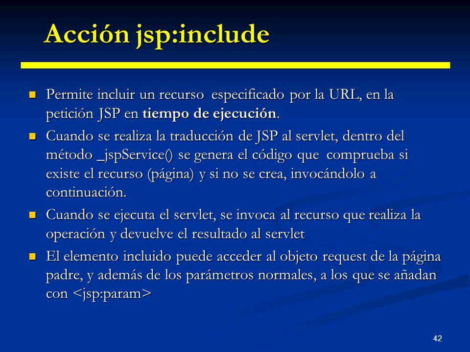 42 Permite incluir un recurso especificado por la URL, en la petición JSP en tiempo de ejecución. Permite incluir un recurso especificado por la URL,