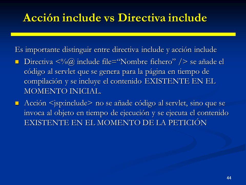44 Es importante distinguir entre directiva include y acción include Directiva se añade el código al servlet que se genera para la página en tiempo de