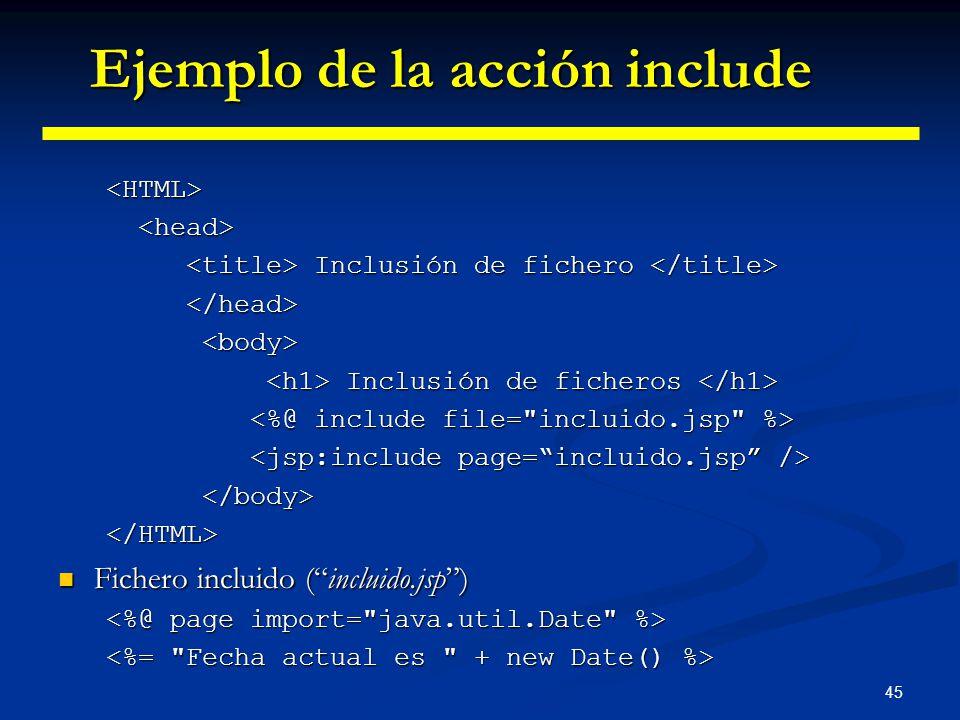 45 <HTML> Inclusión de fichero Inclusión de fichero Inclusión de ficheros Inclusión de ficheros </HTML> Fichero incluido (incluido.jsp) Fichero inclui