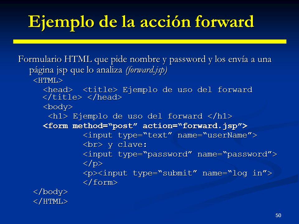 50 Formulario HTML que pide nombre y password y los envía a una página jsp que lo analiza (forward.jsp) <HTML> Ejemplo de uso del forward Ejemplo de u