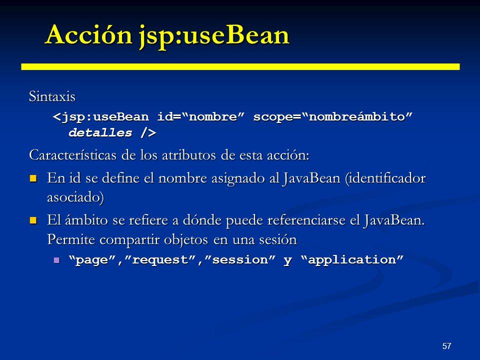 57 Sintaxis Características de los atributos de esta acción: En id se define el nombre asignado al JavaBean (identificador asociado) En id se define e
