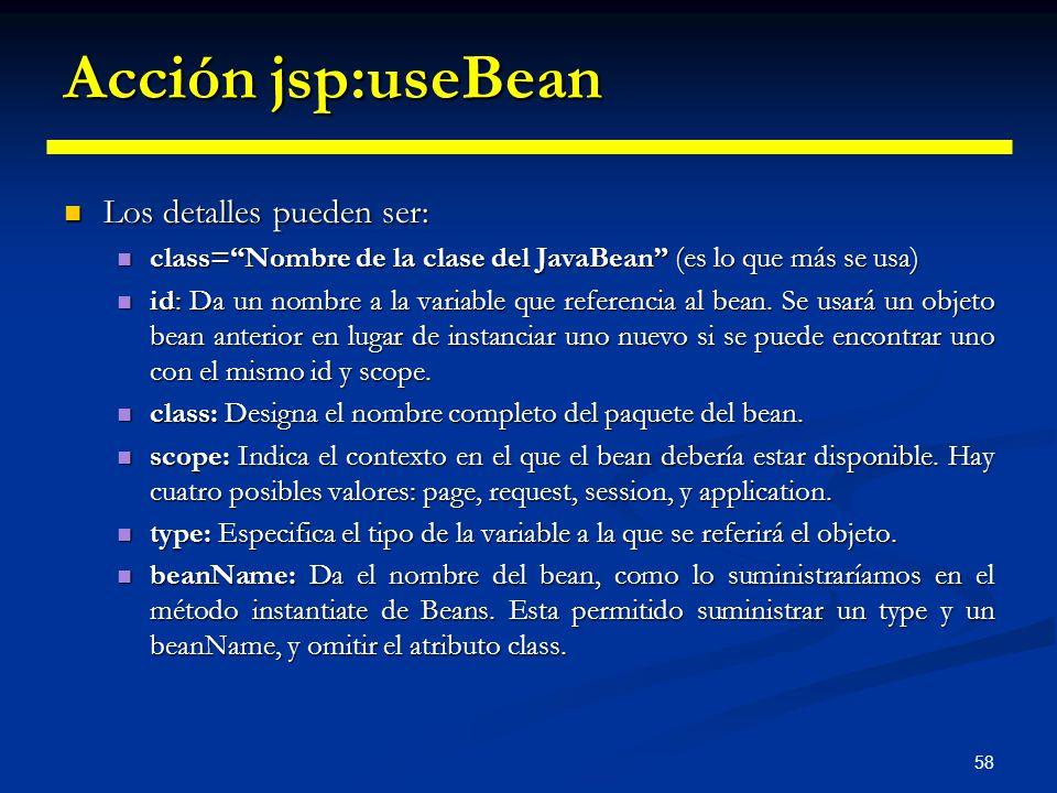 58 Acción jsp:useBean Los detalles pueden ser: Los detalles pueden ser: class=Nombre de la clase del JavaBean (es lo que más se usa) class=Nombre de l