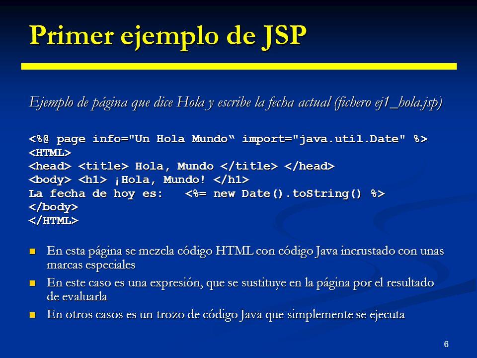 6 Primer ejemplo de JSP Ejemplo de página que dice Hola y escribe la fecha actual (fichero ej1_hola.jsp) <HTML> Hola, Mundo Hola, Mundo ¡Hola, Mundo!