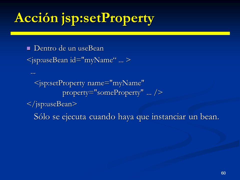 60 Acción jsp:setProperty Dentro de un useBean Dentro de un useBean... </jsp:useBean> Sólo se ejecuta cuando haya que instanciar un bean.