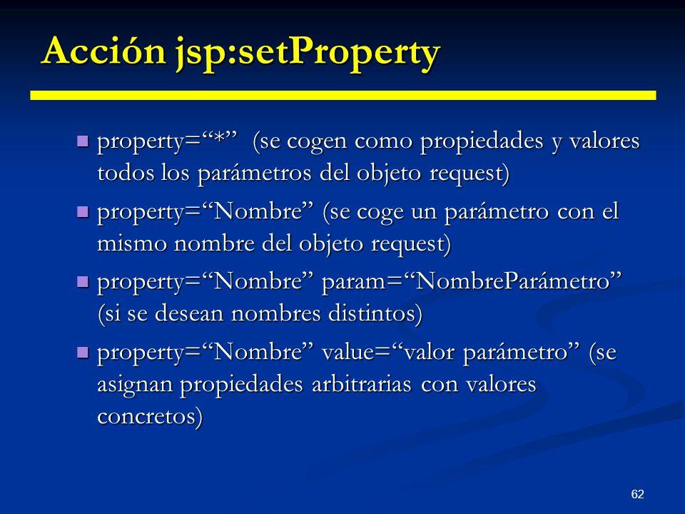 62 Acción jsp:setProperty property=* (se cogen como propiedades y valores todos los parámetros del objeto request) property=* (se cogen como propiedad
