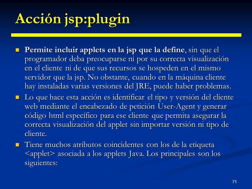 71 Acción jsp:plugin Permite incluir applets en la jsp que la define, sin que el programador deba preocuparse ni por su correcta visualización en el c