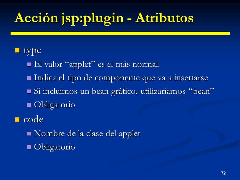 72 Acción jsp:plugin - Atributos type type El valor applet es el más normal. El valor applet es el más normal. Indica el tipo de componente que va a i