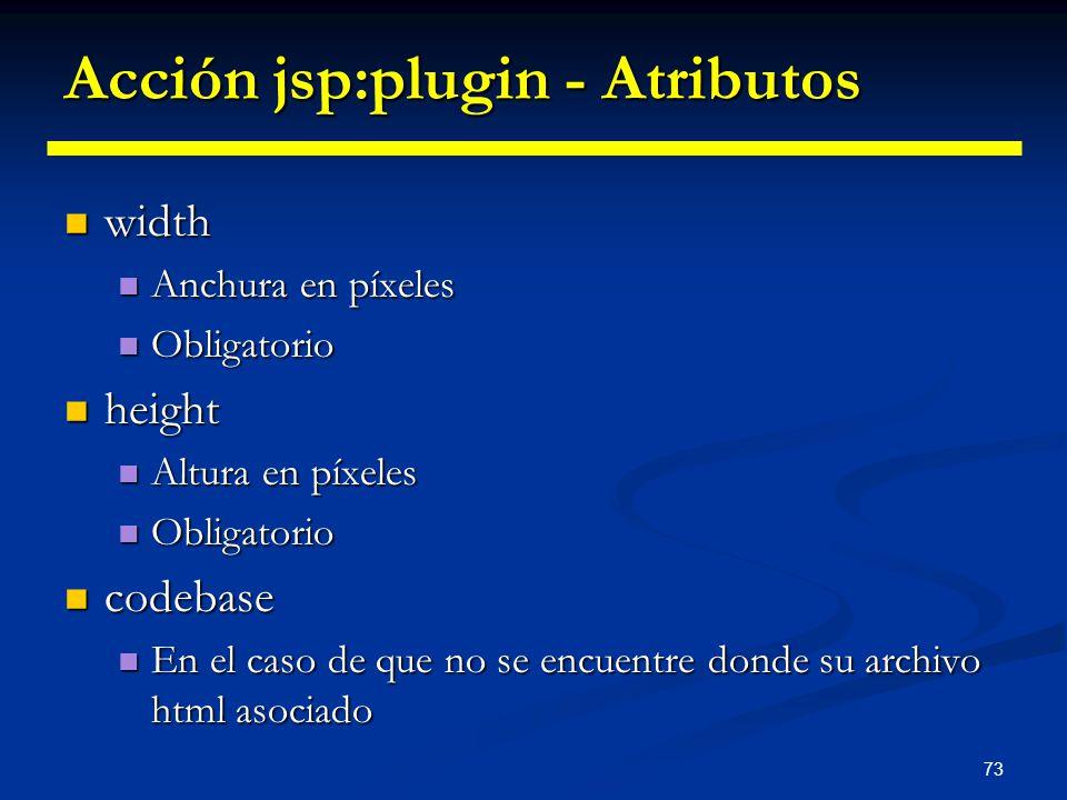 73 Acción jsp:plugin - Atributos width width Anchura en píxeles Anchura en píxeles Obligatorio Obligatorio height height Altura en píxeles Altura en p