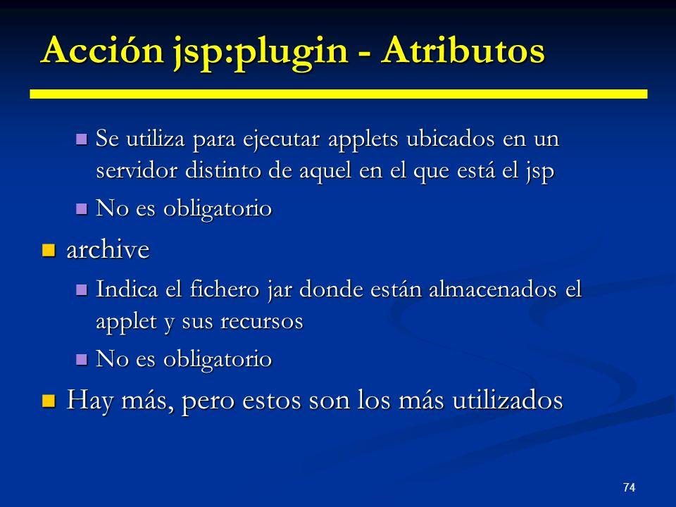 74 Acción jsp:plugin - Atributos Se utiliza para ejecutar applets ubicados en un servidor distinto de aquel en el que está el jsp Se utiliza para ejec