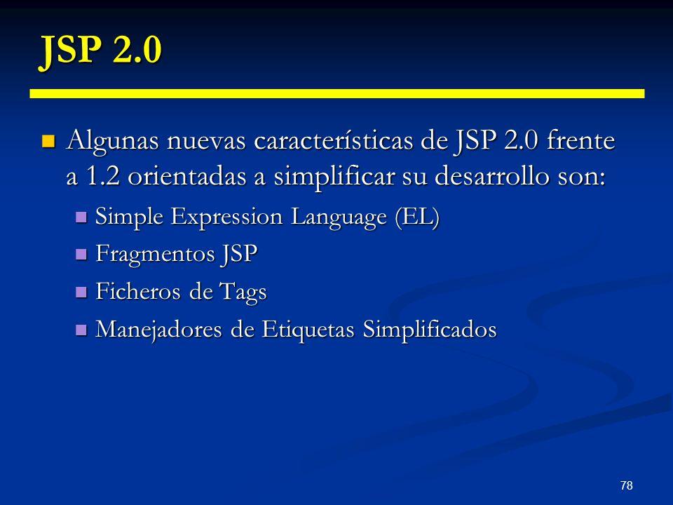 78 JSP 2.0 Algunas nuevas características de JSP 2.0 frente a 1.2 orientadas a simplificar su desarrollo son: Algunas nuevas características de JSP 2.