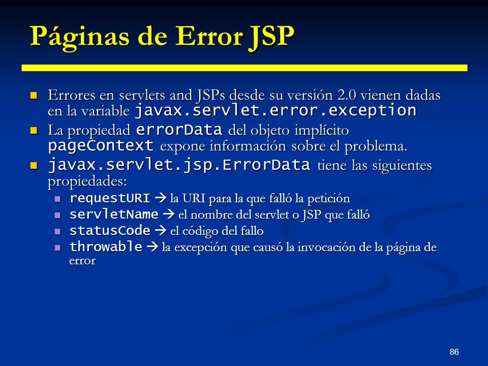 86 Páginas de Error JSP Errores en servlets and JSPs desde su versión 2.0 vienen dadas en la variable javax.servlet.error.exception Errores en servlet