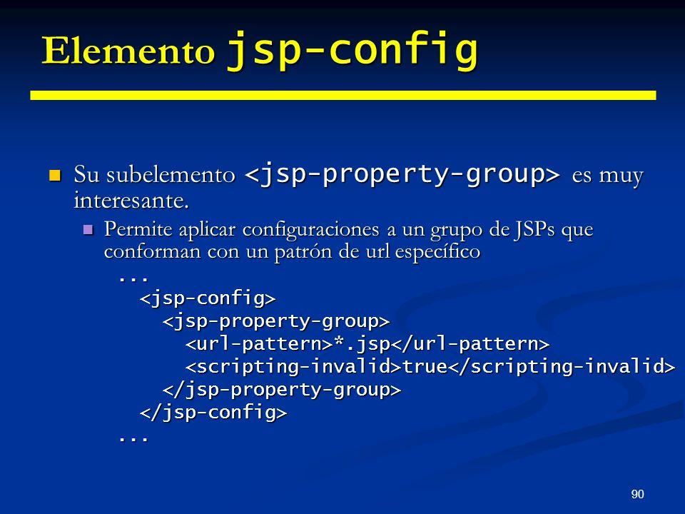 90 Elemento jsp-config Su subelemento es muy interesante. Su subelemento es muy interesante. Permite aplicar configuraciones a un grupo de JSPs que co