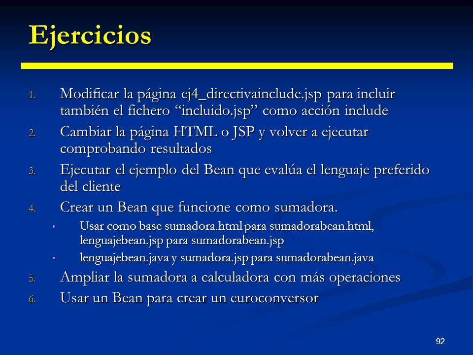 92 Ejercicios 1. Modificar la página ej4_directivainclude.jsp para incluir también el fichero incluido.jsp como acción include 2. Cambiar la página HT