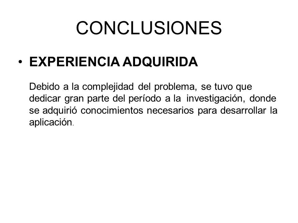 CONCLUSIONES EXPERIENCIA ADQUIRIDA Debido a la complejidad del problema, se tuvo que dedicar gran parte del período a la investigación, donde se adqui