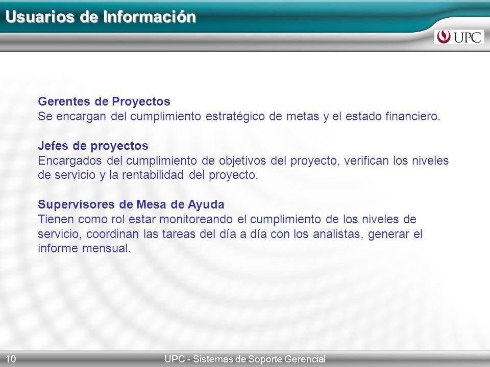 UPC - Sistemas de Soporte Gerencial10 Usuarios de Información Gerentes de Proyectos Se encargan del cumplimiento estratégico de metas y el estado financiero.