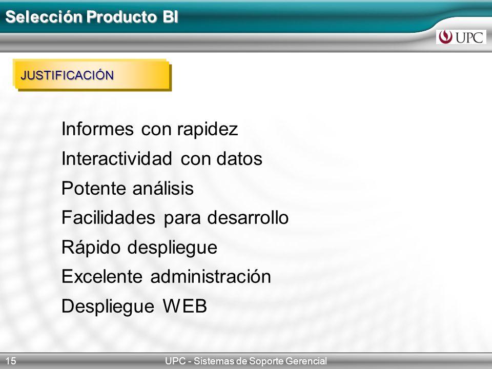 UPC - Sistemas de Soporte Gerencial15 Selección Producto BI JUSTIFICACIÓN Informes con rapidez Interactividad con datos Potente análisis Facilidades para desarrollo Rápido despliegue Excelente administración Despliegue WEB