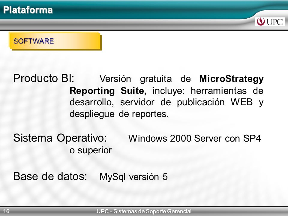 UPC - Sistemas de Soporte Gerencial16 Plataforma SOFTWARE Producto BI: Versión gratuita de MicroStrategy Reporting Suite, incluye: herramientas de desarrollo, servidor de publicación WEB y despliegue de reportes.