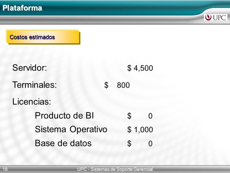 Plataforma UPC - Sistemas de Soporte Gerencial18 Costos estimados Servidor: $ 4,500 Terminales: $ 800 Licencias: Producto de BI $ 0 Sistema Operativo $ 1,000 Base de datos $ 0