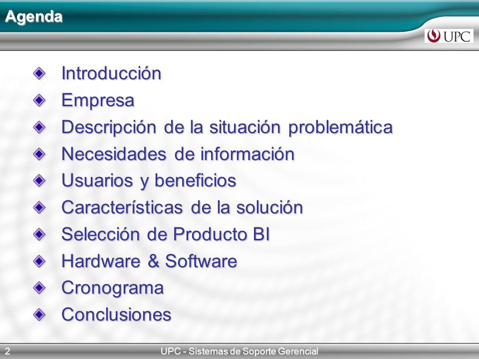 UPC - Sistemas de Soporte Gerencial2 IntroducciónEmpresa Descripción de la situación problemática Necesidades de información Usuarios y beneficios Características de la solución Selección de Producto BI Hardware & Software CronogramaConclusiones Agenda