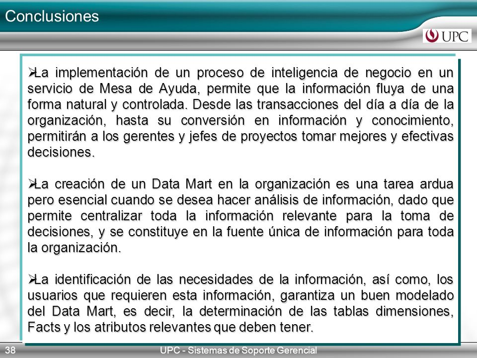 Conclusiones UPC - Sistemas de Soporte Gerencial38 La implementación de un proceso de inteligencia de negocio en un servicio de Mesa de Ayuda, permite que la información fluya de una forma natural y controlada.