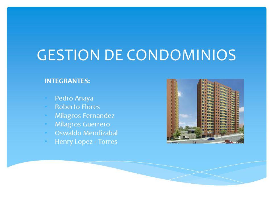 GESTION DE CONDOMINIOS INTEGRANTES: Pedro Anaya Roberto Flores Milagros Fernandez Milagros Guerrero Oswaldo Mendizabal Henry Lopez - Torres