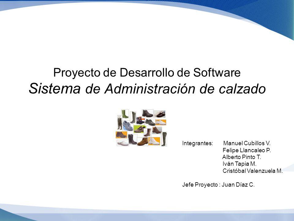 Proyecto de Desarrollo de Software Sistema de Administración de calzado Integrantes: Manuel Cubillos V. Felipe Llancaleo P. Alberto Pinto T. Iván Tapi
