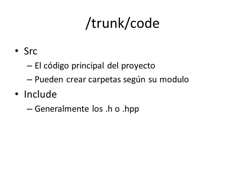 /trunk/code Src – El código principal del proyecto – Pueden crear carpetas según su modulo Include – Generalmente los.h o.hpp