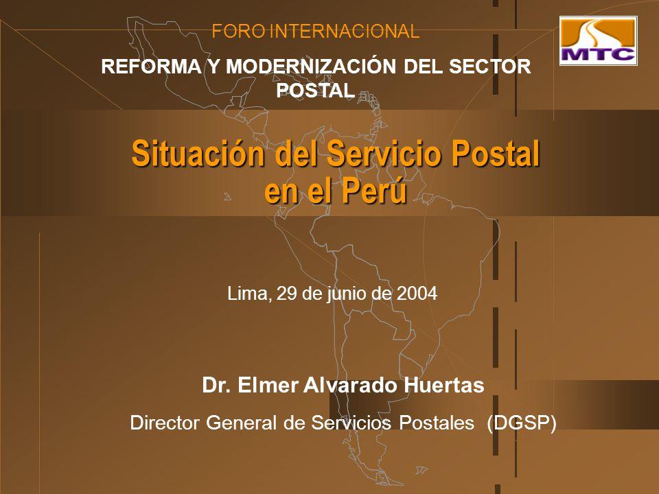 Situación del Servicio Postal en el Perú FORO INTERNACIONAL REFORMA Y MODERNIZACIÓN DEL SECTOR POSTAL Lima, 29 de junio de 2004 Dr. Elmer Alvarado Hue