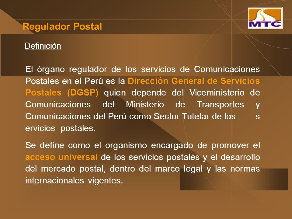 Regulador Postal El órgano regulador de los servicios de Comunicaciones Postales en el Perú es la Dirección General de Servicios Postales (DGSP) quien